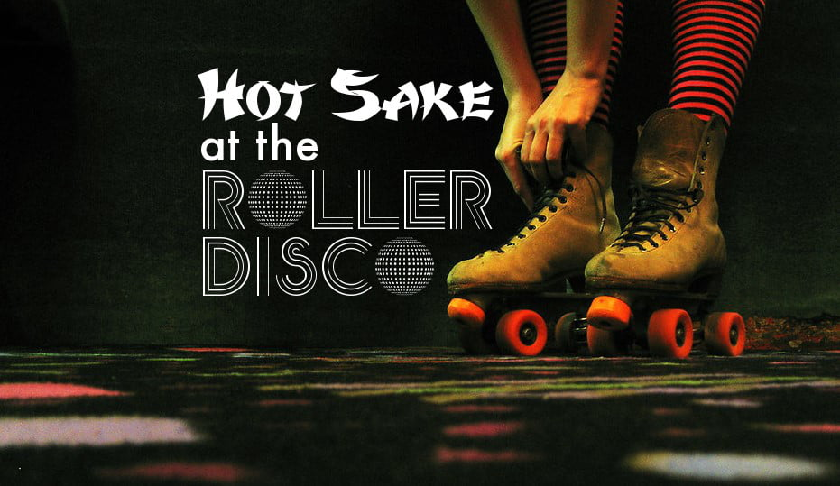 Hot Sake at the Roller Disco